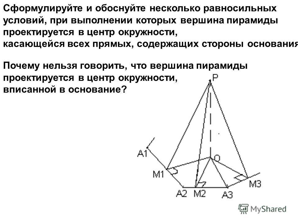 Сформулируйте и обоснуйте несколько равносильных условий, при выполнении которых вершина пирамиды проектируется в центр окружности, касающейся всех прямых, содержащих стороны основания Почему нельзя говорить, что вершина пирамиды проектируется в цент