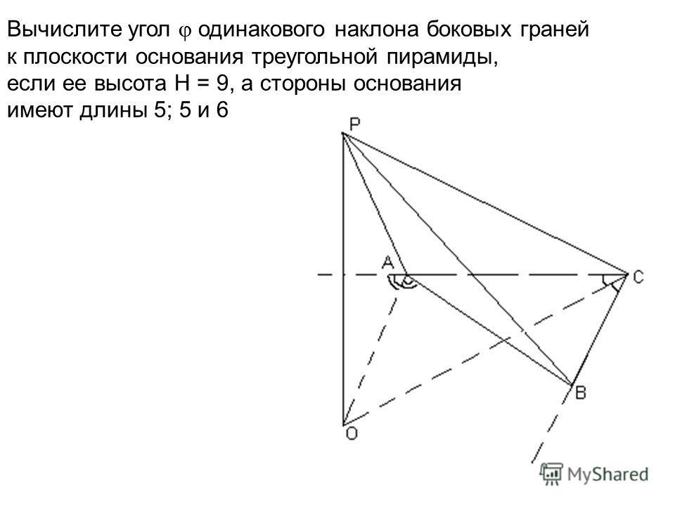 Вычислите угол одинакового наклона боковых граней к плоскости основания треугольной пирамиды, если ее высота Н = 9, а стороны основания имеют длины 5; 5 и 6