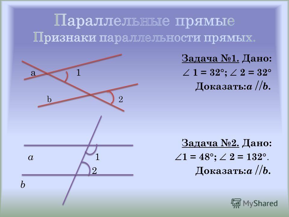 Задача 1. Дано: a 1 1 = 32 ; 2 = 32 Доказать: a b. b 2 Задача 2. Дано: a 1 1 = 48 ; 2 = 132. 2 Доказать: a b. b