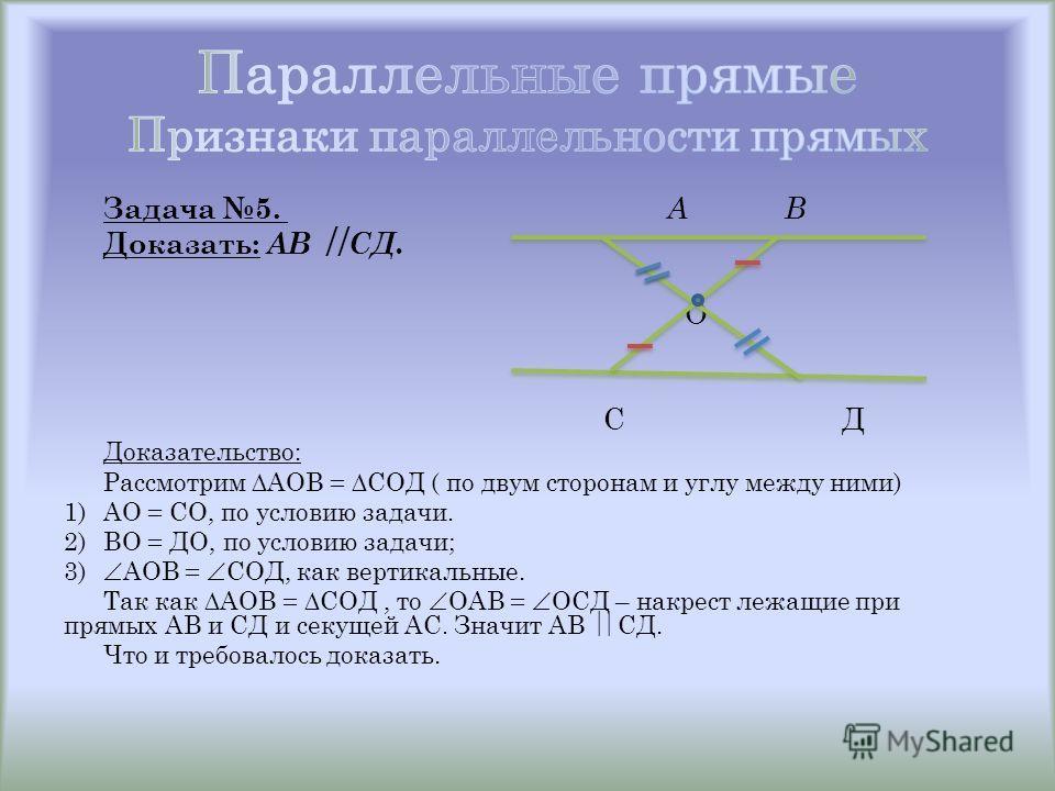Задача 5. А В Доказать: АВ СД. О С Д Доказательство: Рассмотрим АОВ = СОД ( по двум сторонам и углу между ними) 1)АО = СО, по условию задачи. 2)ВО = ДО, по условию задачи; 3) АОВ = СОД, как вертикальные. Так как АОВ = СОД, то ОАВ = ОСД – накрест лежа