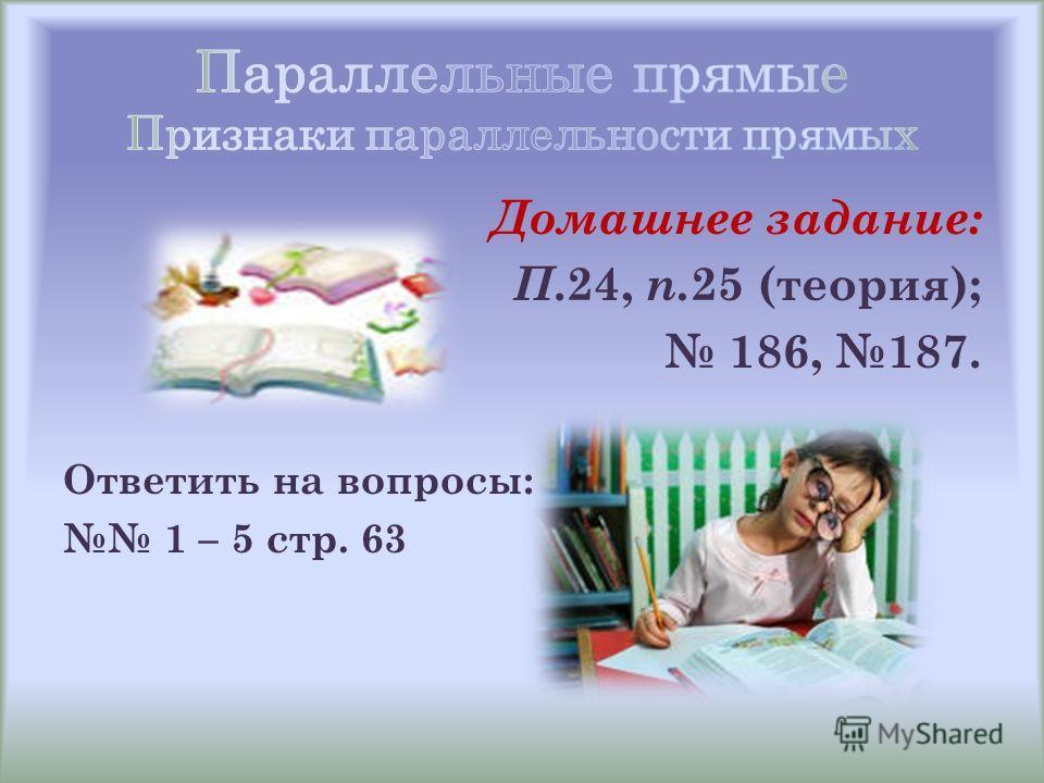Домашнее задание: П.24, п. 25 (теория); 186, 187. Ответить на вопросы: 1 – 5 стр. 63