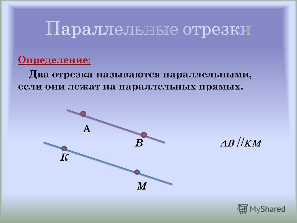 Определение: Два отрезка называются параллельными, если они лежат на параллельных прямых. А В К М