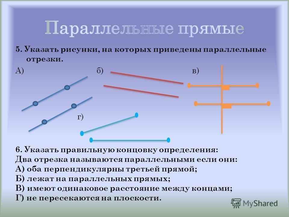 5. Указать рисунки, на которых приведены параллельные отрезки. А) б) в) г) 6. Указать правильную концовку определения: Два отрезка называются параллельными если они: А) оба перпендикулярны третьей прямой; Б) лежат на параллельных прямых; В) имеют оди