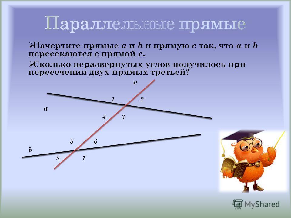 Начертите прямые a и b и прямую с так, что a и b пересекаются с прямой с. Сколько неразвернутых углов получилось при пересечении двух прямых третьей? c 1 2 a 4 3 5 6 b 8 7