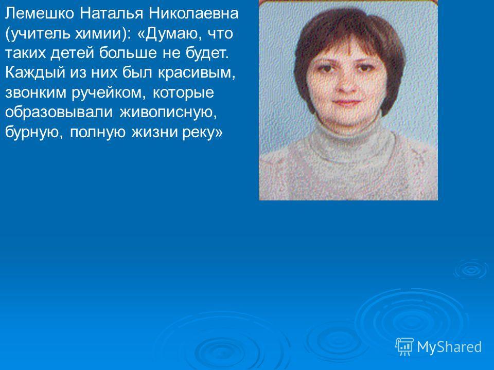 Лемешко Наталья Николаевна (учитель химии): «Думаю, что таких детей больше не будет. Каждый из них был красивым, звонким ручейком, которые образовывали живописную, бурную, полную жизни реку»