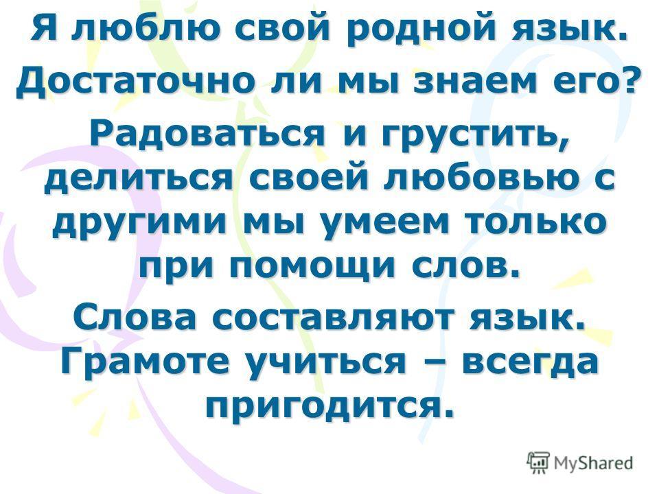 Я люблю свой родной язык. Достаточно ли мы знаем его? Радоваться и грустить, делиться своей любовью с другими мы умеем только при помощи слов. Слова составляют язык. Грамоте учиться – всегда пригодится.