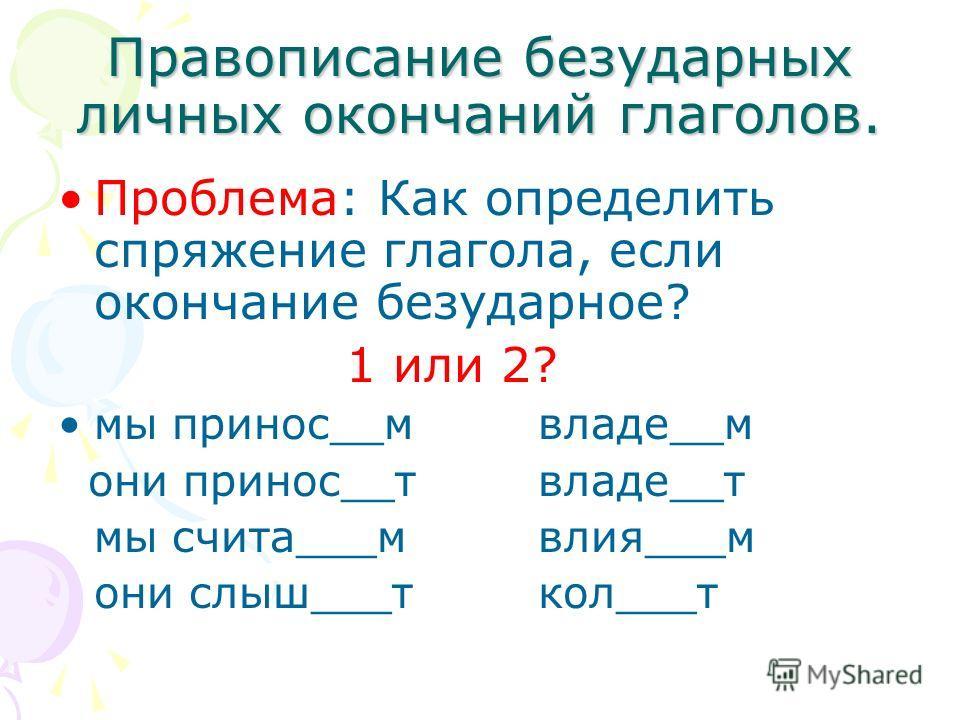 Правописание безударных личных окончаний глаголов. Проблема: Как определить спряжение глагола, если окончание безударное? 1 или 2? мы принос__мвладе__м они принос__твладе__т мы счита___мвлия___м они слыш___ткол___т