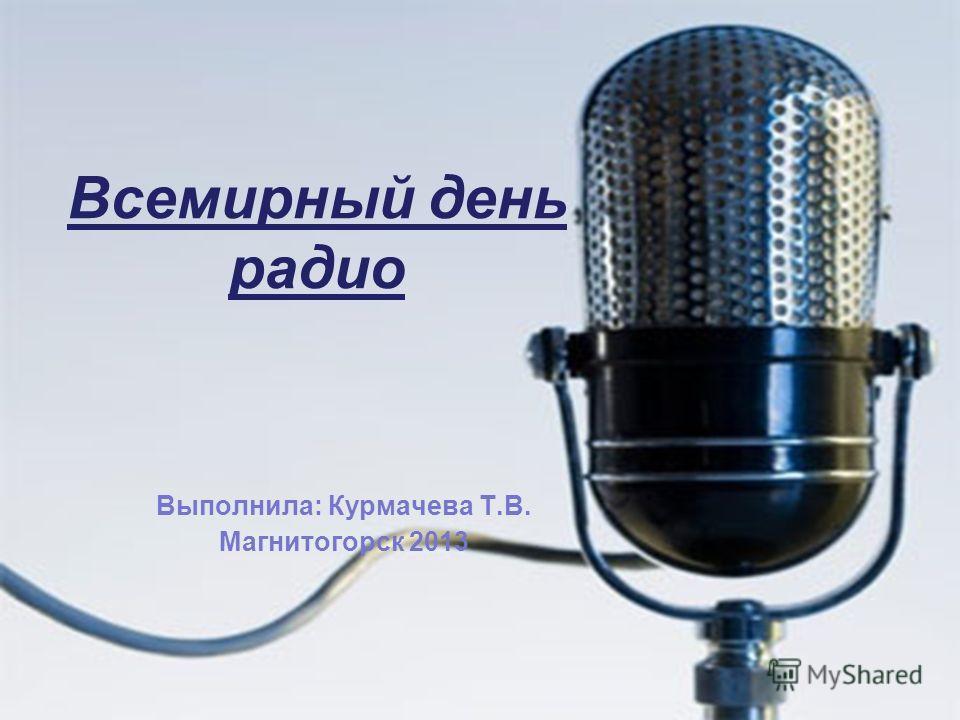 Всемирный день радио Выполнила: Курмачева Т.В. Магнитогорск 2013