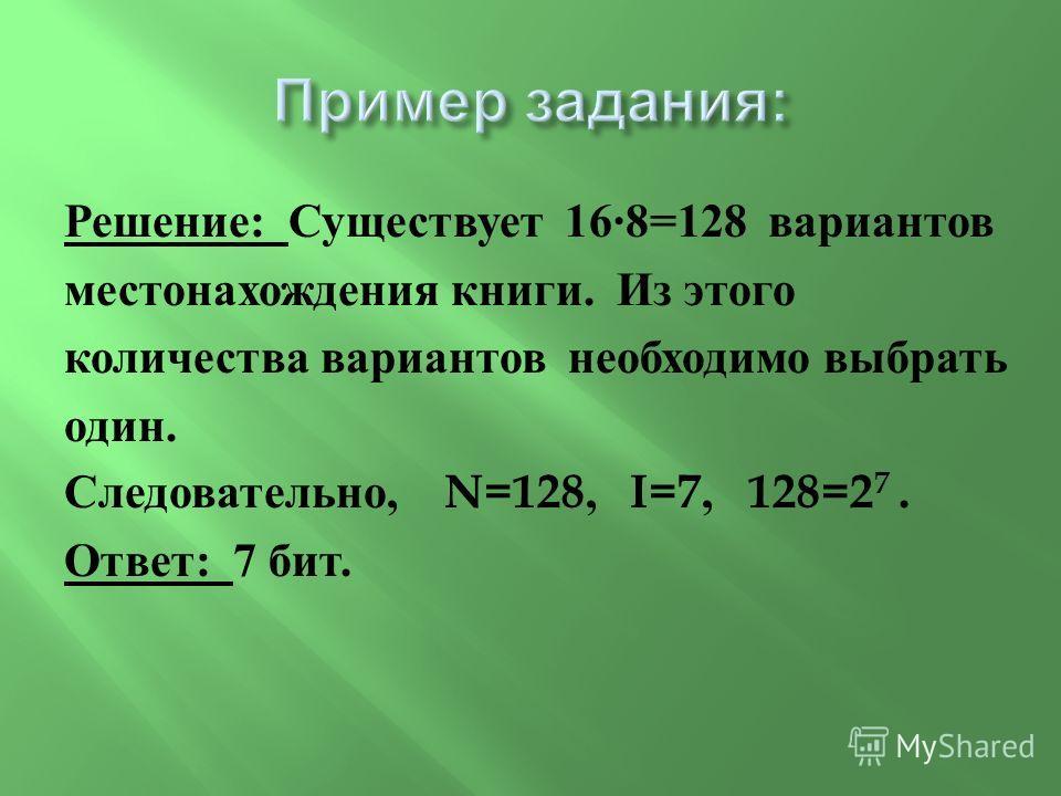 Решение : Существует 16·8=128 вариантов местонахождения книги. Из этого количества вариантов необходимо выбрать один. Следовательно, N=128, I=7, 128=2 7. Ответ : 7 бит.