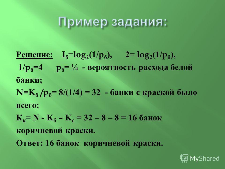Решение : I б =log 2 (1/p б ), 2= log 2 (1/p б ), 1/p б =4 p б = ¼ - вероятность расхода белой банки ; N=K б /p б = 8/(1/4) = 32 - банки с краской было всего ; К к = N - K б – K с = 32 – 8 – 8 = 16 банок коричневой краски. Ответ : 16 банок коричневой