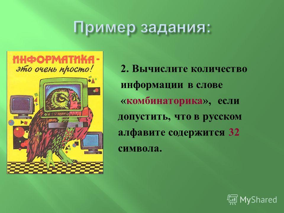 2. Вычислите количество информации в слове « комбинаторика », если допустить, что в русском алфавите содержится 32 символа.