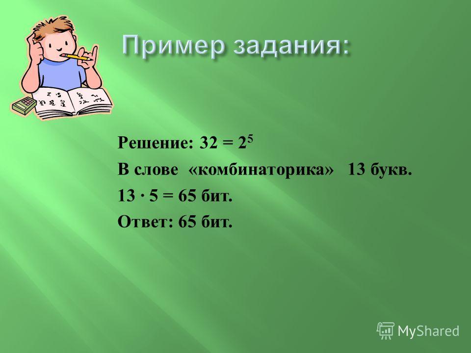 Решение : 32 = 2 5 В слове « комбинаторика » 13 букв. 13 · 5 = 65 бит. Ответ : 65 бит.