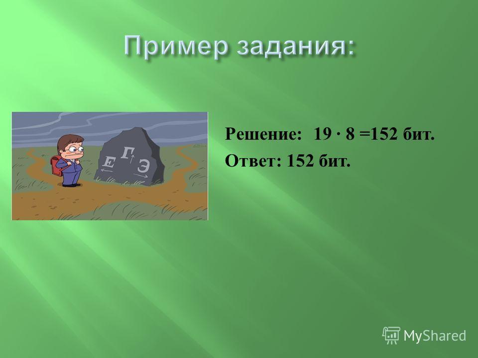 Решение : 19 · 8 =152 бит. Ответ : 152 бит.