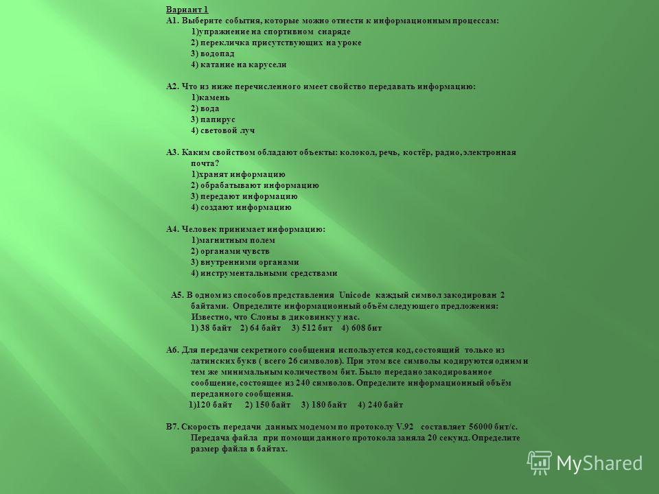 Вариант 1 А1. Выберите события, которые можно отнести к информационным процессам: 1)упражнение на спортивном снаряде 2) перекличка присутствующих на уроке 3) водопад 4) катание на карусели А2. Что из ниже перечисленного имеет свойство передавать инфо
