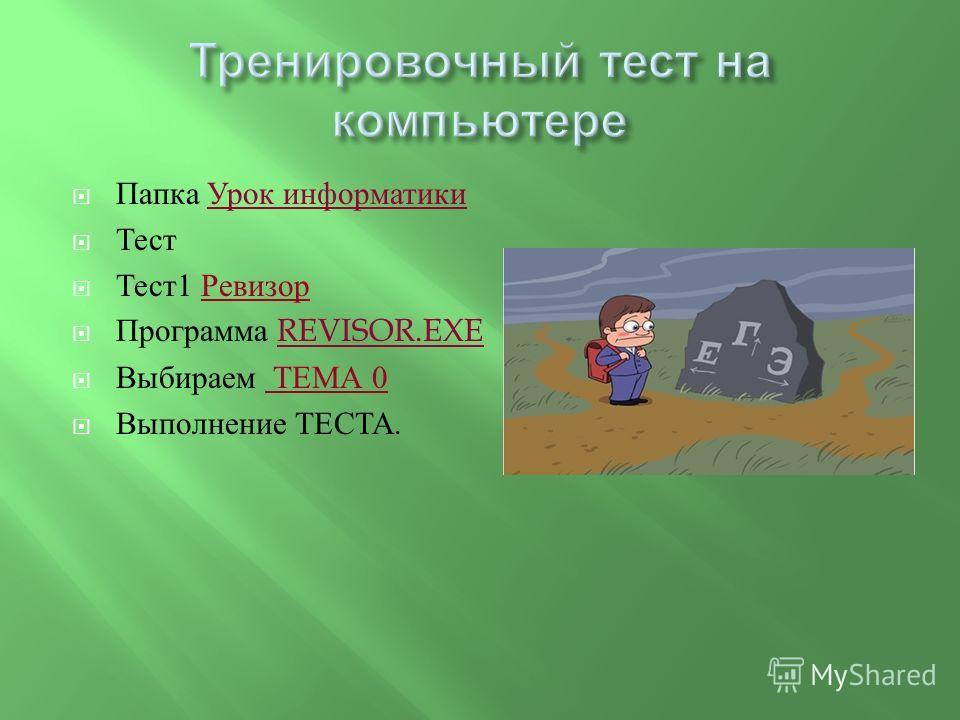 Папка Урок информатики Тест Тест 1 Ревизор Программа REVISOR.EXE Выбираем ТЕМА 0 Выполнение ТЕСТА.