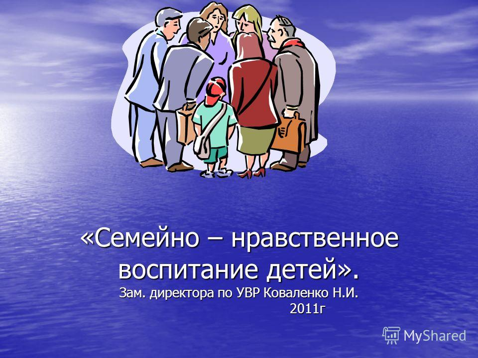 «Семейно – нравственное воспитание детей». Зам. директора по УВР Коваленко Н.И. 2011г