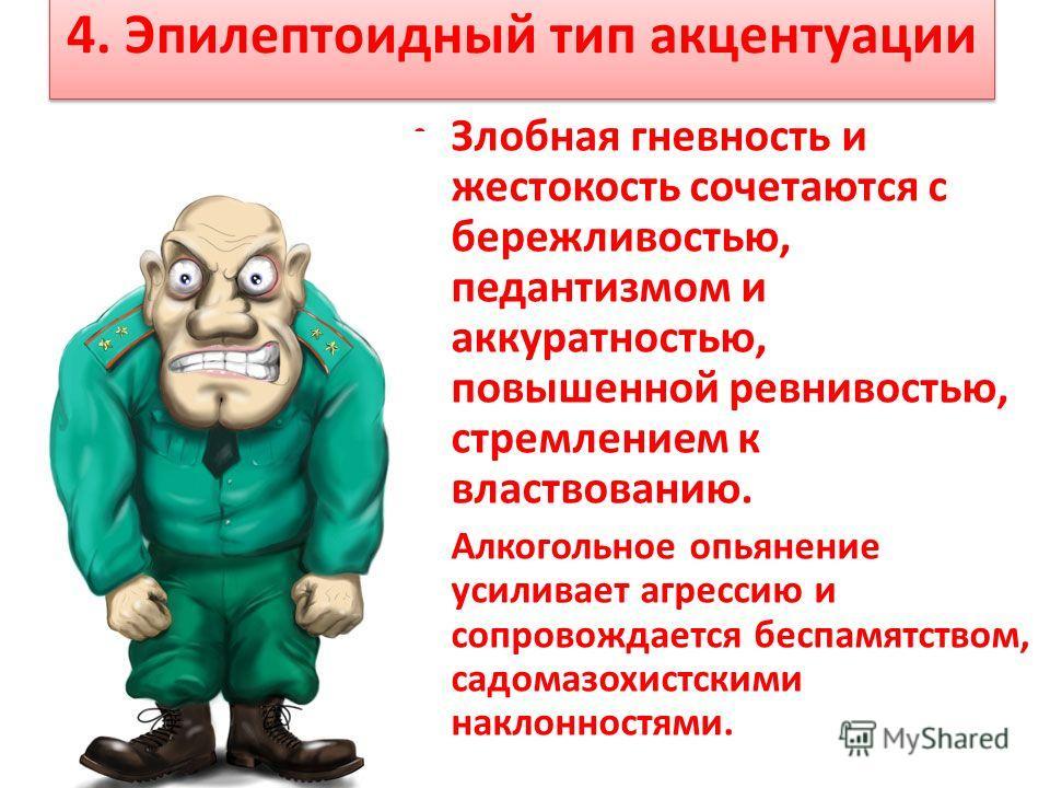 4. Эпилептоидный тип акцентуации Злобная гневность и жестокость сочетаются с бережливостью, педантизмом и аккуратностью, повышенной ревнивостью, стремлением к властвованию. Алкогольное опьянение усиливает агрессию и сопровождается беспамятством, садо
