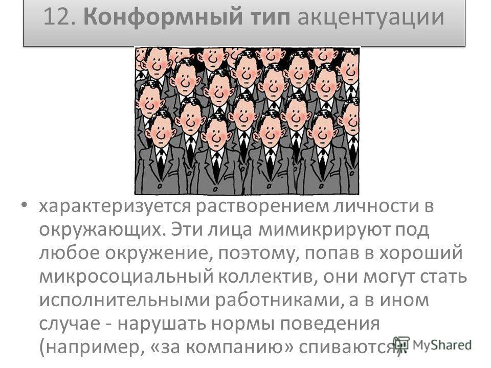 12. Конформный тип акцентуации характеризуется растворением личности в окружающих. Эти лица мимикрируют под любое окружение, поэтому, попав в хороший микросоциальный коллектив, они могут стать исполнительными работниками, а в ином случае - нарушать н