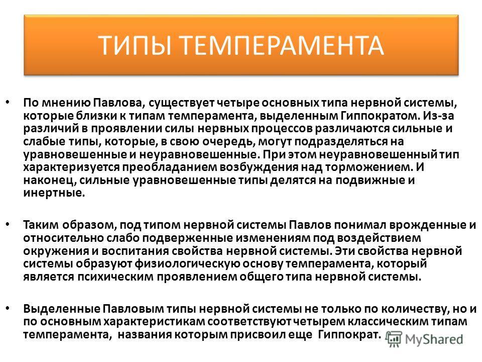 ТИПЫ ТЕМПЕРАМЕНТА По мнению Павлова, существует четыре основных типа нервной системы, которые близки к типам темперамента, выделенным Гиппократом. Из-за различий в проявлении силы нервных процессов различаются сильные и слабые типы, которые, в свою о
