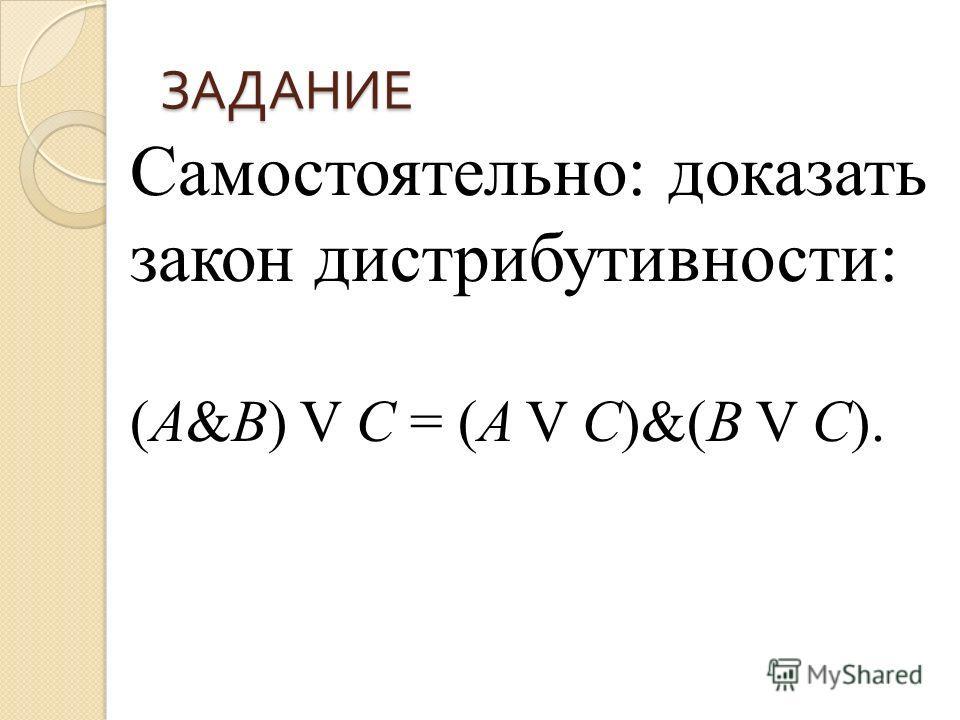 ЗАДАНИЕ Самостоятельно: доказать закон дистрибутивности: (A&B) V C = (A V C)&(B V C).