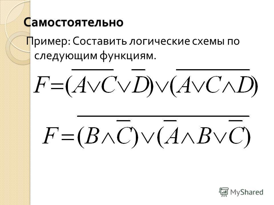 Самостоятельно Пример : Составить логические схемы по следующим функциям.