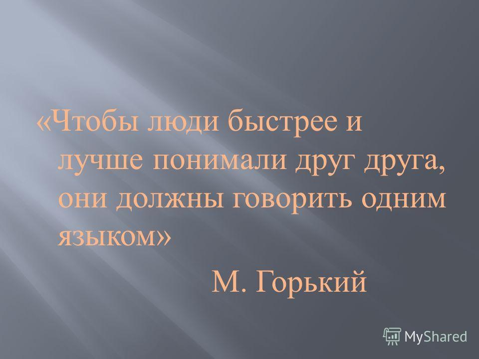 « Чтобы люди быстрее и лучше понимали друг друга, они должны говорить одним языком » М. Горький