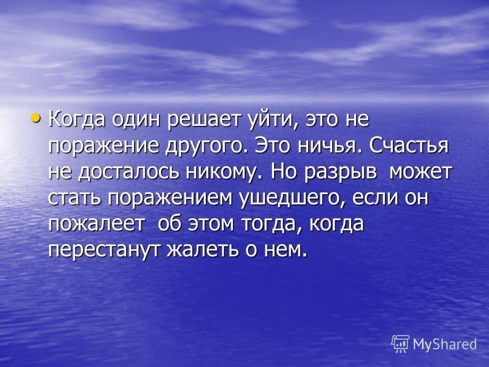 Когда один решает уйти, это не поражение другого. Это ничья. Счастья не досталось никому. Но разрыв может стать поражением ушедшего, если он пожалеет об этом тогда, когда перестанут жалеть о нем. Когда один решает уйти, это не поражение другого. Это