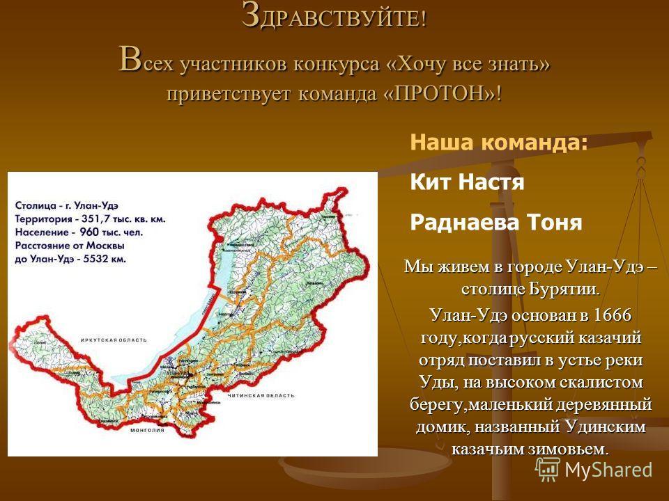 З ДРАВСТВУЙТЕ! В сех участников конкурса «Хочу все знать» приветствует команда «ПРОТОН»! Мы живем в городе Улан-Удэ – столице Бурятии. Улан-Удэ основан в 1666 году,когда русский казачий отряд поставил в устье реки Уды, на высоком скалистом берегу,мал