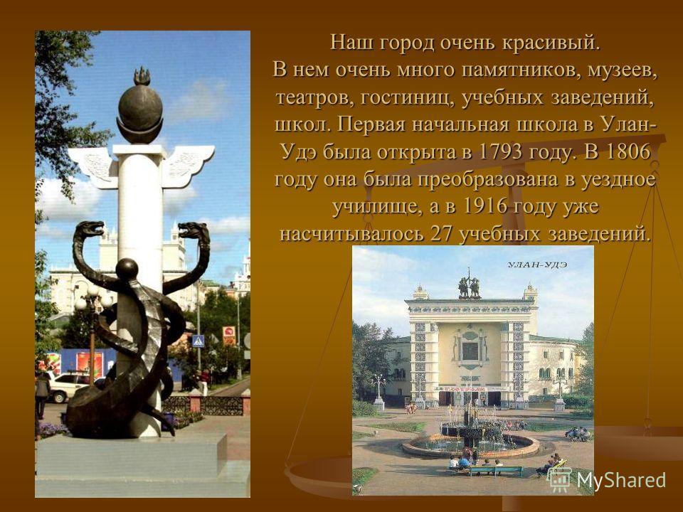 Наш город очень красивый. В нем очень много памятников, музеев, театров, гостиниц, учебных заведений, школ. Первая начальная школа в Улан- Удэ была открыта в 1793 году. В 1806 году она была преобразована в уездное училище, а в 1916 году уже насчитыва