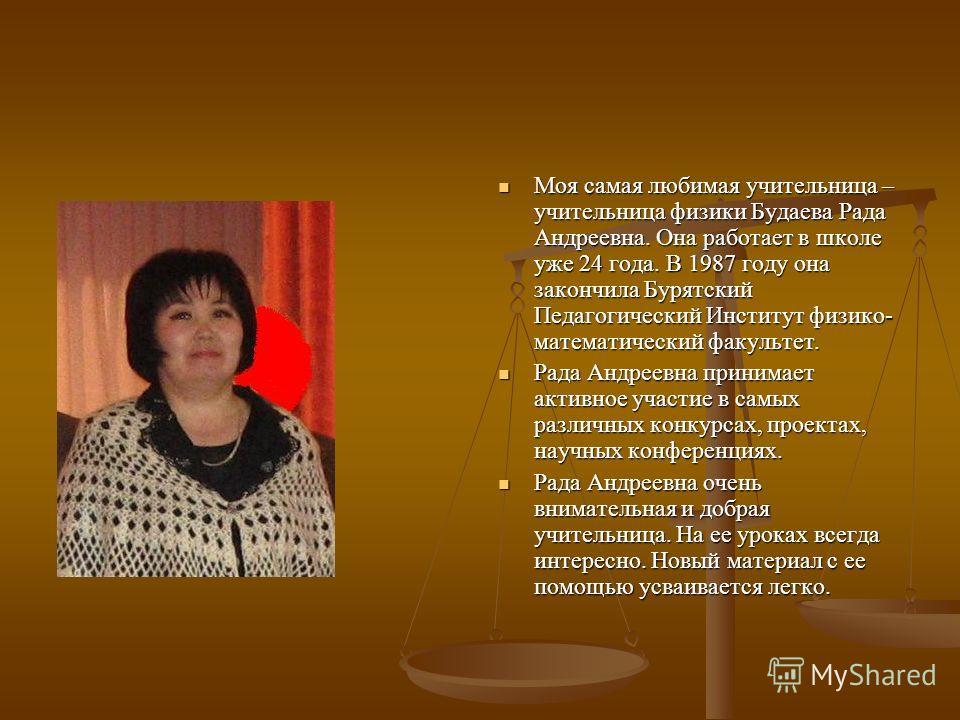 Моя самая любимая учительница – учительница физики Будаева Рада Андреевна. Она работает в школе уже 24 года. В 1987 году она закончила Бурятский Педагогический Институт физико- математический факультет. Рада Андреевна принимает активное участие в сам