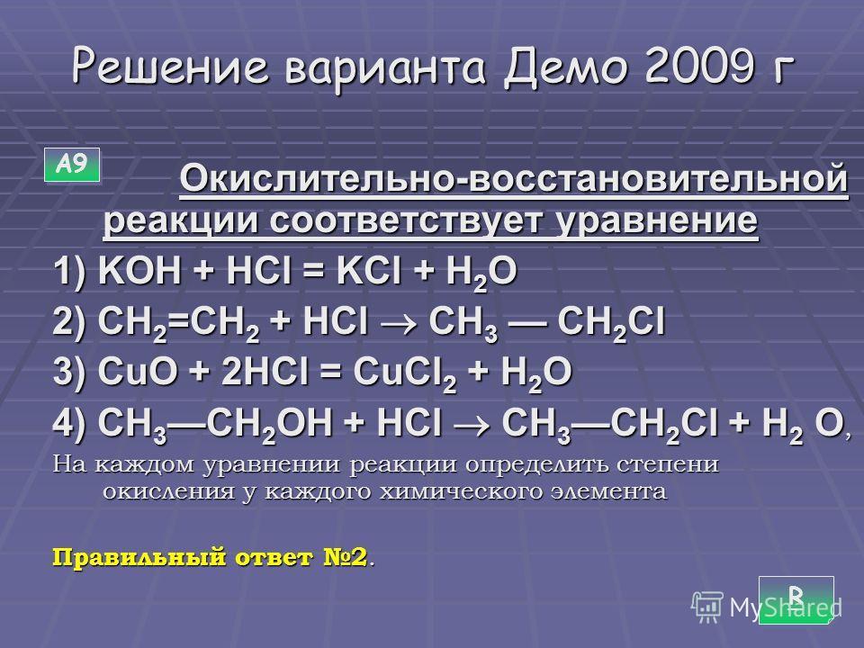 Решение варианта Демо 200 9 г О Окислительно-восстановительной реакции соответствует уравнение 1) KOH + HCl = KCl + H2O 2) CH2=CH2 + HCl CH3 CH2Cl 3) CuO + 2HCl = CuCl2 + H2O 4) CH3CH2OH + HCl CH3CH2Cl + H2 O, На каждом уравнении реакции определить с