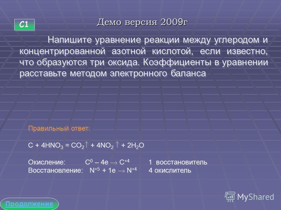 Демо версия 2009г С1 Продолжение Напишите уравнение реакции между углеродом и концентрированной азотной кислотой, если известно, что образуются три оксида. Коэффициенты в уравнении расставьте методом электронного баланса Правильный ответ: C + 4HNO 3