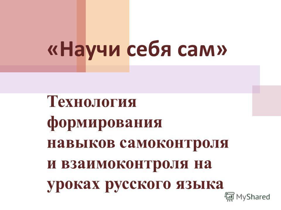 « Научи себя сам » Технология формирования навыков самоконтроля и взаимоконтроля на уроках русского языка