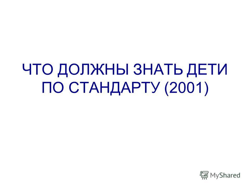 ЧТО ДОЛЖНЫ ЗНАТЬ ДЕТИ ПО СТАНДАРТУ (2001)