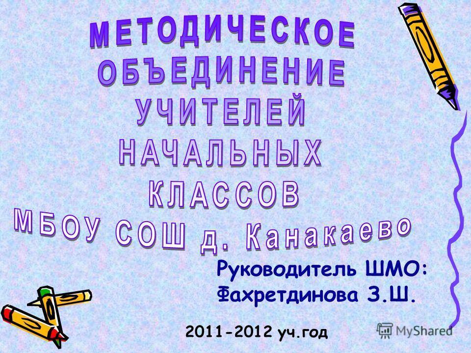 2011-2012 уч.год Руководитель ШМО: Фахретдинова З.Ш.