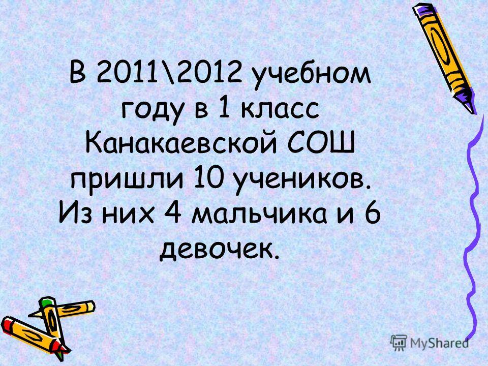 В 2011\2012 учебном году в 1 класс Канакаевской СОШ пришли 10 учеников. Из них 4 мальчика и 6 девочек.