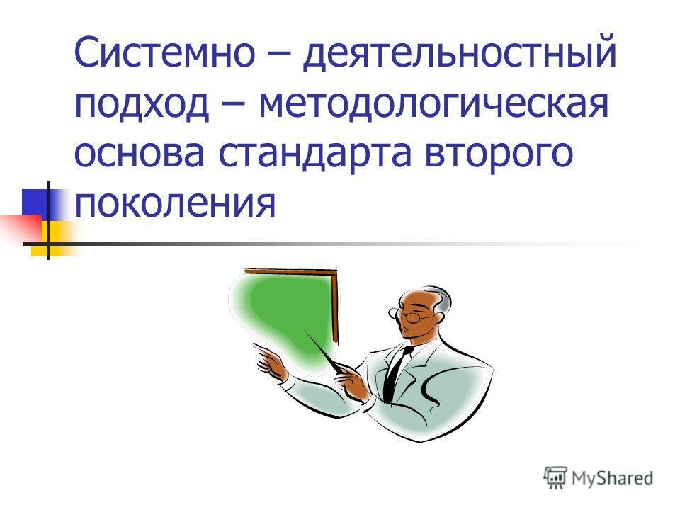 Системно – деятельностный подход – методологическая основа стандарта второго поколения