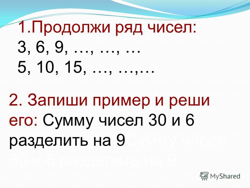 1.Продолжи ряд чисел: 3, 6, 9, …, …, … 5, 10, 15, …, …,… 2. Запиши пример и реши его: Сумму чисел 30 и 6 разделить на 9Сумму чисел 30 и 6 разделить на 9