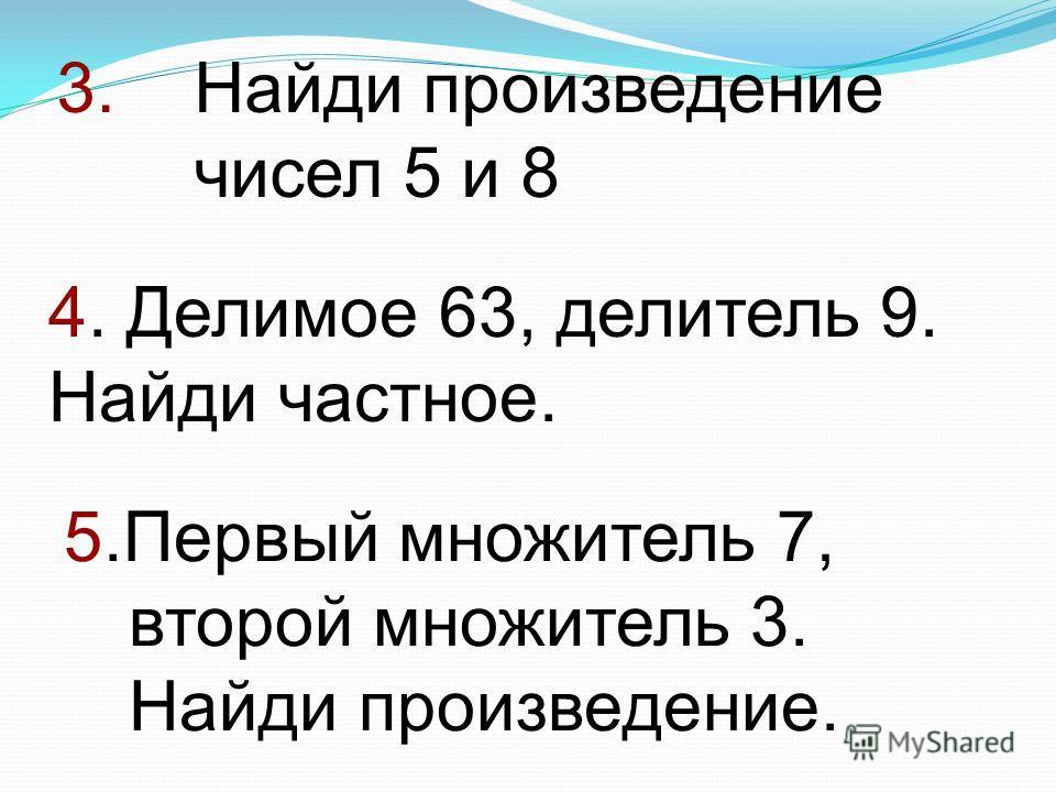 3. Найди произведение чисел 5 и 8 4. Делимое 63, делитель 9. Найди частное. 5.Первый множитель 7, второй множитель 3. Найди произведение.