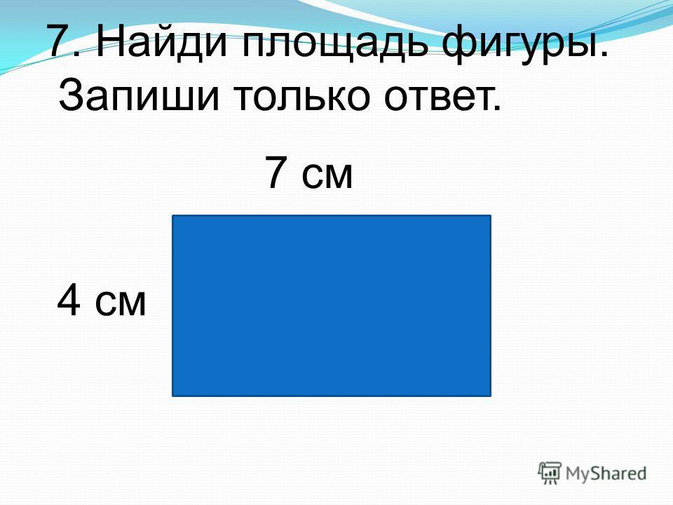 7. Найди площадь фигуры. Запиши только ответ. 7 см 4 см