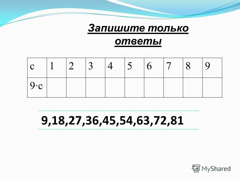 Запишите только ответы с123456789 9с 9,18,27,36,45,54,63,72,81