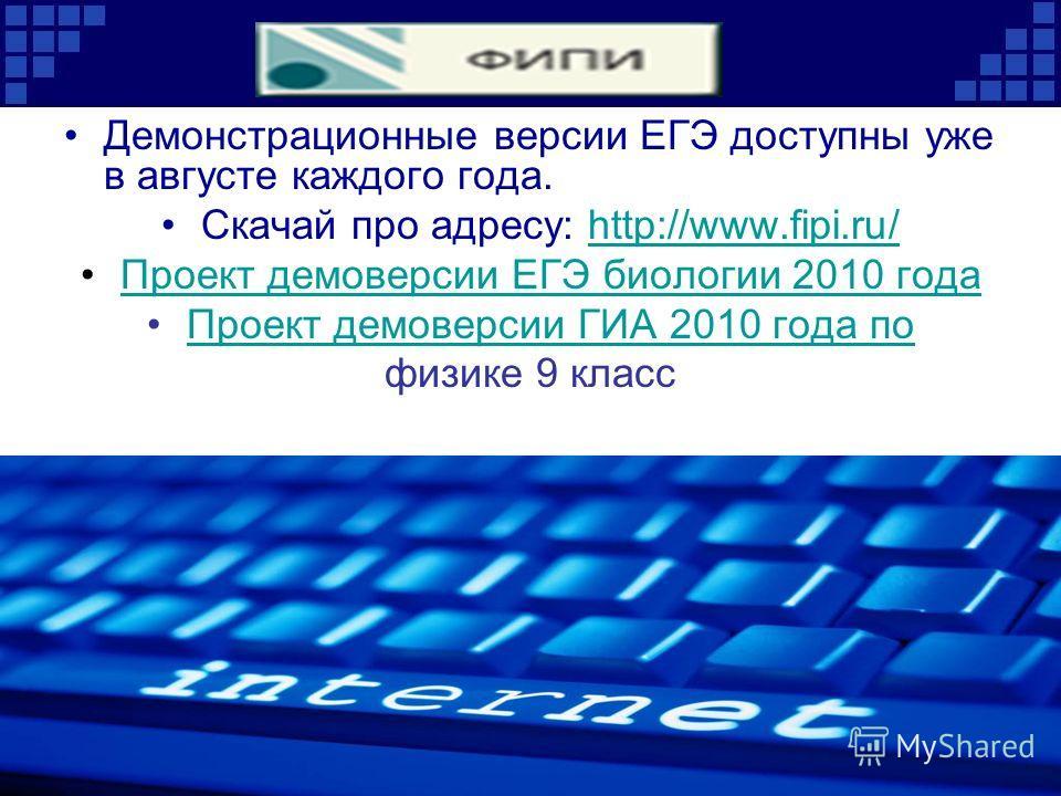 Демонстрационные версии ЕГЭ доступны уже в августе каждого года. Скачай про адресу: http://www.fipi.ru/http://www.fipi.ru/ Проект демоверсии ЕГЭ биологии 2010 года Проект демоверсии ГИА 2010 года по физике 9 класс