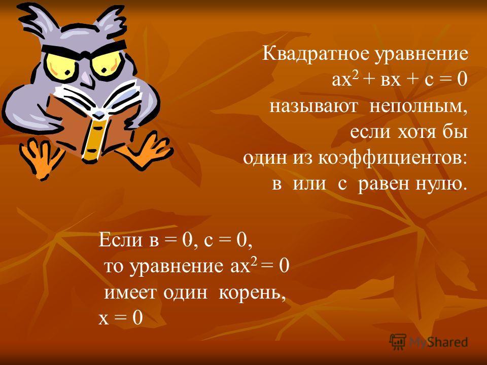 Квадратное уравнение ах 2 + вх + с = 0 называют неполным, если хотя бы один из коэффициентов: в или с равен нулю.. Если в = 0, с = 0, то уравнение ах 2 = 0 имеет один корень, х = 0