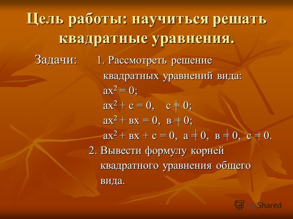 Цель работы: научиться решать квадратные уравнения. Задачи: 1. Рассмотреть решение Задачи: 1. Рассмотреть решение квадратных уравнений вида: квадратных уравнений вида: ах 2 = 0; ах 2 = 0; ах 2 + с = 0, с = 0; ах 2 + с = 0, с = 0; ах 2 + вх = 0, в = 0
