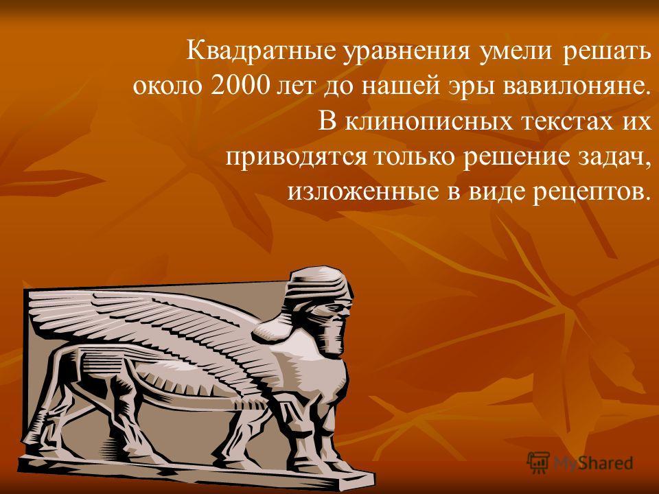 Квадратные уравнения умели решать около 2000 лет до нашей эры вавилоняне. В клинописных текстах их приводятся только решение задач, изложенные в виде рецептов.