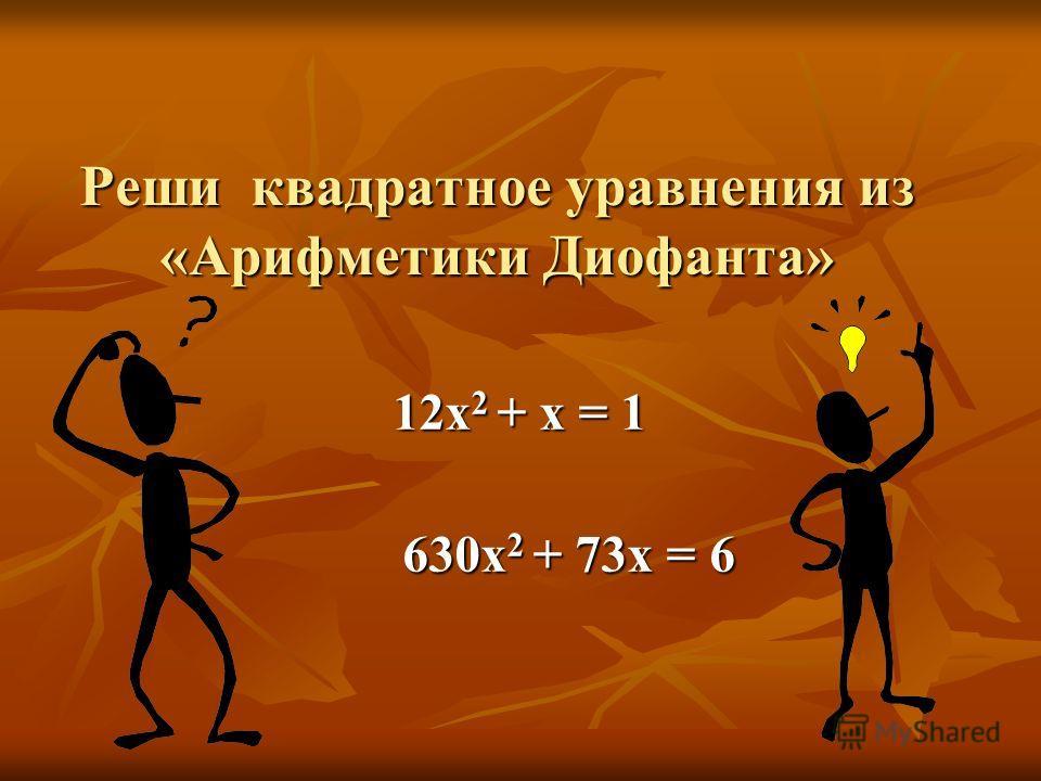 Реши квадратное уравнения из «Арифметики Диофанта» 12х 2 + х = 1 12х 2 + х = 1 630х 2 + 73х = 6 630х 2 + 73х = 6