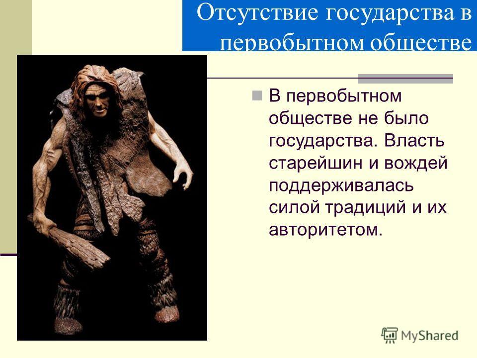 Отсутствие государства в первобытном обществе В первобытном обществе не было государства. Власть старейшин и вождей поддерживалась силой традиций и их авторитетом.