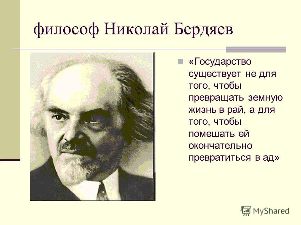 философ Николай Бердяев «Государство существует не для того, чтобы превращать земную жизнь в рай, а для того, чтобы помешать ей окончательно превратиться в ад»