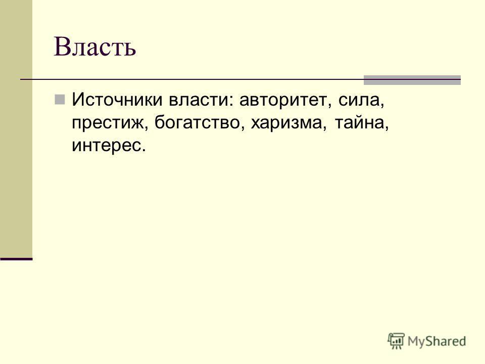 Власть Источники власти: авторитет, сила, престиж, богатство, харизма, тайна, интерес.
