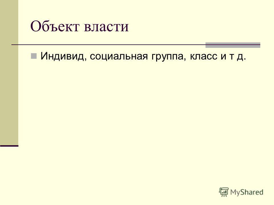Объект власти Индивид, социальная группа, класс и т д.
